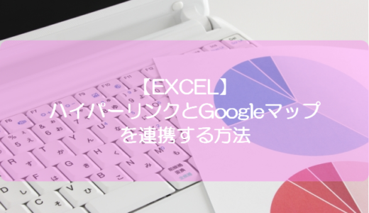 【EXCEL】ハイパーリンクとGoogleマップを連携する方法