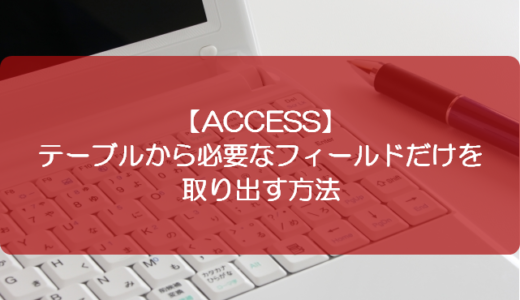 【ACCESS】テーブルから必要なフィールドだけを取り出す方法