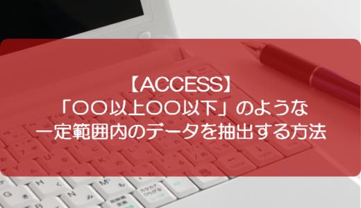 【ACCESS】「〇〇以上〇〇以下」のような一定範囲内のデータを抽出する方法