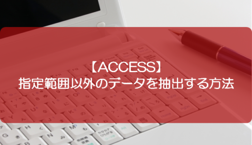 【ACCESS】指定範囲以外のデータを抽出する方法