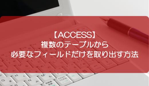 【ACCESS】複数のテーブルから必要なフィールドだけを取り出す方法