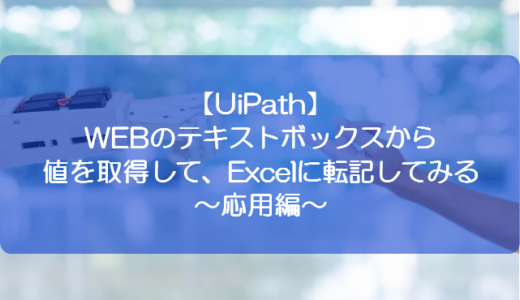 【UiPath】WEBのテキストボックスから値を取得して、Excelに転記してみる~応用編~