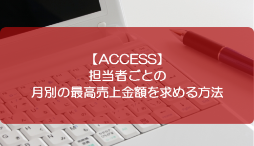 【ACCESS】担当者ごとの月別の最高売上金額を求める方法