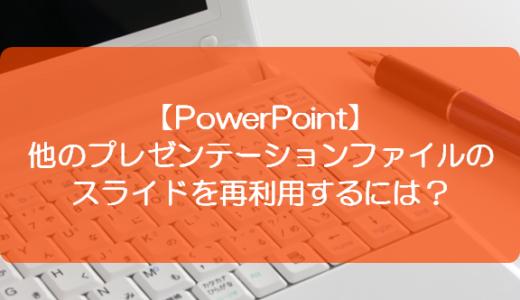 【PowerPoint】他のプレゼンテーションファイルのスライドを再利用するには?