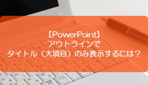 【PowerPoint】アウトラインでタイトル(大項目)のみ表示するには?