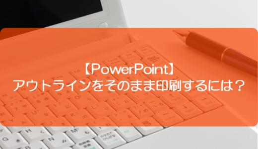 【PowerPoint】アウトラインをそのまま印刷するには?
