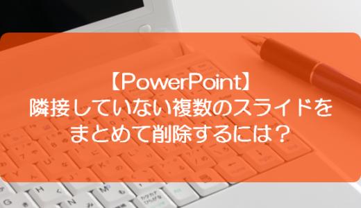【PowerPoint】隣接していない複数のスライドをまとめて削除するには?