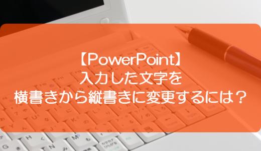 【PowerPoint】入力した文字を横書きから縦書きに変更するには?