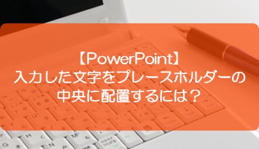 【PowerPoint】入力した文字をプレースホルダーの中央に配置するには?