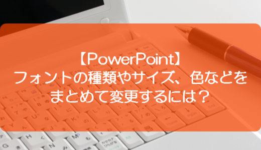 【PowerPoint】フォントの種類やサイズ、色などをまとめて変更するには?