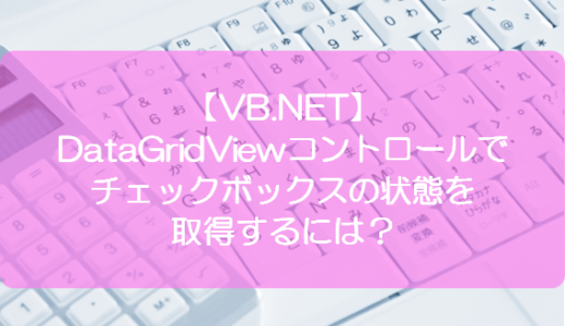 【VB.NET】DataGridViewコントロールでチェックボックスの状態を取得するには?