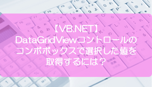 【VB.NET】DataGridViewコントロールのコンボボックスで選択した値を取得するには?