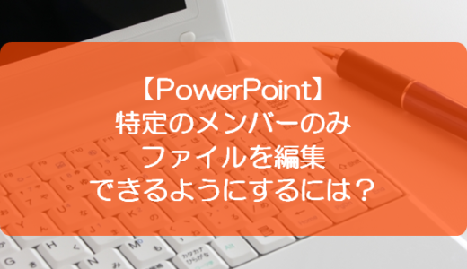 【PowerPoint】特定のメンバーのみファイルを編集できるようにするには?