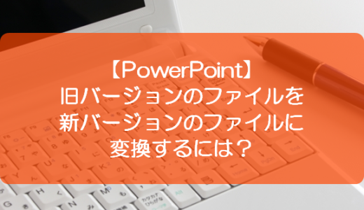 【PowerPoint】旧バージョンのファイルを新バージョンのファイルに変換するには?