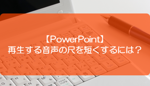 【PowerPoint】再生する音声の尺を短くするには?
