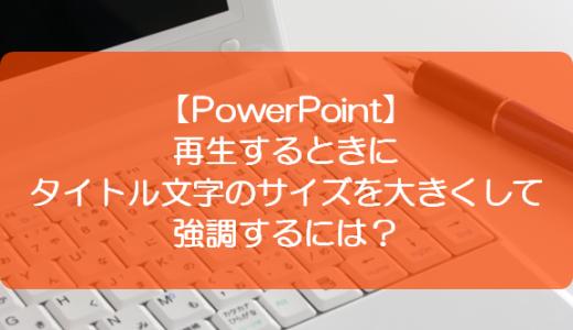 【PowerPoint】再生するときにタイトル文字のサイズを大きくして強調するには?