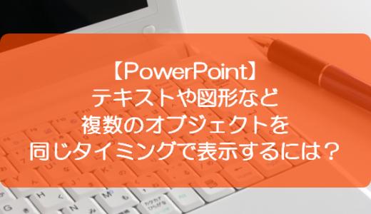 【PowerPoint】テキストや図形など複数のオブジェクトを同じタイミングで表示するには?