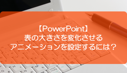 【PowerPoint】表の大きさを変化させるアニメーションを設定するには?