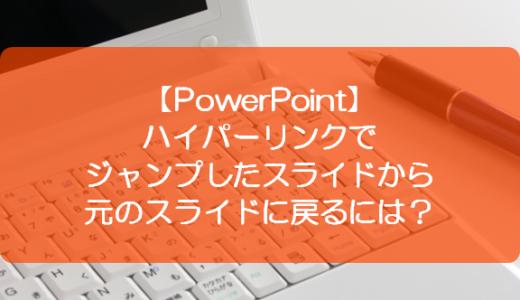 【PowerPoint】ハイパーリンクでジャンプしたスライドから元のスライドに戻るには?