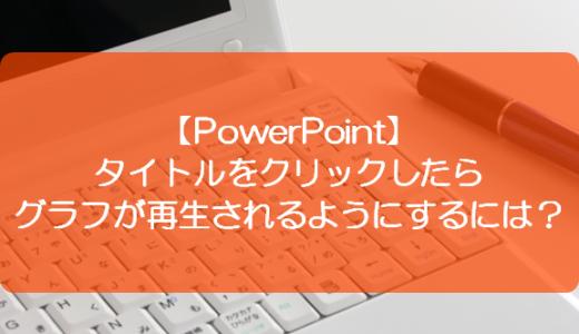 【PowerPoint】タイトルをクリックしたらグラフが再生されるようにするには?