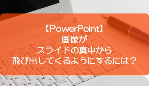 【PowerPoint】画像がスライドの真中から飛び出してくるようにするには?