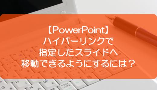 【PowerPoint】ハイパーリンクで指定したスライドへ移動できるようにするには?
