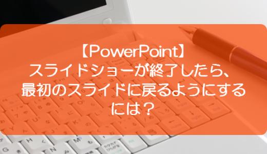【PowerPoint】スライドショーが終了したら、最初のスライドに戻るようにするには?
