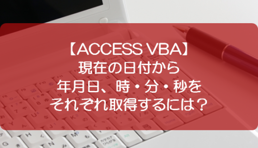 【ACCESS VBA】現在の日付から年月日、時・分・秒をそれぞれ取得するには?