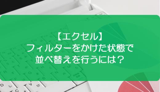 【エクセル】フィルターをかけた状態で並べ替えを行うには?