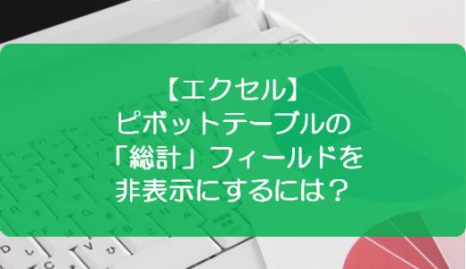 【エクセル】ピボットテーブルの「総計」フィールドを非表示にするには?