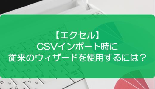 【エクセル】CSVインポート時に従来のウィザードを使用するには?