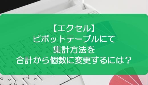 【エクセル】ピボットテーブルにて集計方法を合計から個数に変更するには?