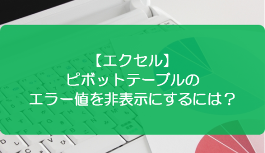 【エクセル】ピボットテーブルのエラー値を非表示にするには?