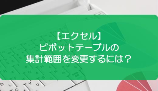 【エクセル】ピボットテーブルの集計範囲を変更するには?