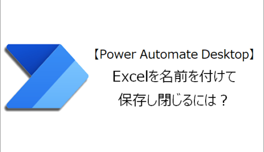 【Power Automate Desktop】Excelを名前を付けて保存し閉じるには?